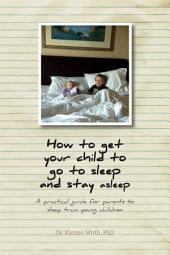 How to get your child to go to sleep and stay asleep: A practical guide for parents to sleep train young children
