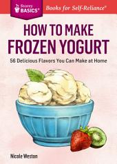 How to Make Frozen Yogurt: 56 Delicious Flavors You Can Make at Home. A Storey BASICS® Title
