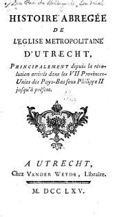 Histoire abregée de l'eglise metropolitaine d'Utrecht, principalement depuis la révolution arrivée dans les VII Provinces-Unies des Pays-Bas sous Phillippe II jusqu'à présent