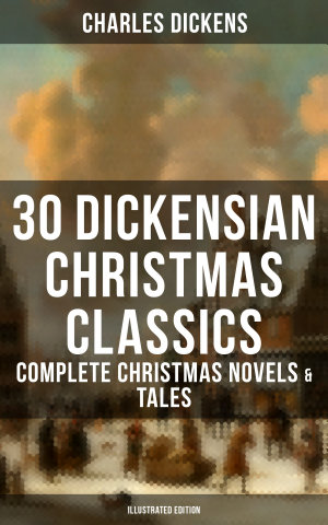 30 DICKENSIAN CHRISTMAS CLASSICS  Complete Christmas Novels   Tales  Illustrated Edition