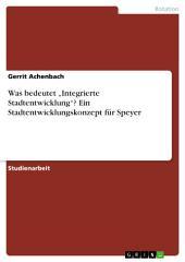 """Was bedeutet """"Integrierte Stadtentwicklung""""? Ein Stadtentwicklungskonzept für Speyer"""