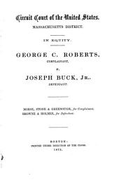 Circuit Court of the United States, Massachusetts District: In Equity. George C. Roberts, Complainant, V. Joseph Buck, Jr., Defendant. Morse, Stone & Greenough, for Complainant. Browne & Holmes, for Defendant