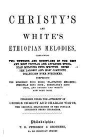 Christy's and White's Ethiopian Melodies: Containing Two Hundred and Ninety-one ... Melodies ...Comprising The Melodeon Song Book; Plantation Melodies; Ethiopian Song Book; Serenader's Song Book, and Christy and Wood's New Song Book