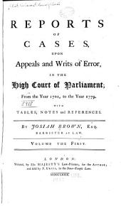 Reports of Cases, Upon Appeals and Writs of Error in the High Court of Parliament: From the Year 1701, to the Year 1779. With Tables, Notes and References, Volume 1