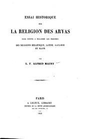 Essai historique sur la religion des Aryas pour servir à éclairer les origines des religions hellénique, latine, gauloise et slave