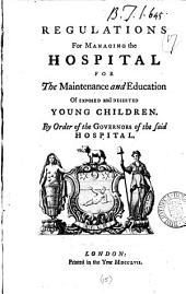 Regulations for Managing the Hospital for the Maintenance and Education of Exposed and Deserted Young Children: By Order of the Governors of the Said Hospital, Volume 15
