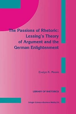 The Passions of Rhetoric  Lessing   s Theory of Argument and the German Enlightenment PDF