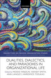 Dualities, Dialectics, and Paradoxes in Organizational Life