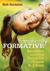 Fanatically Formative: Successful Learning During the Crucial K–3 Years