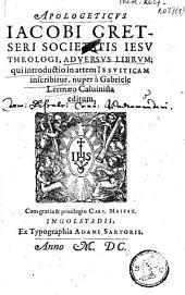 Apologeticus Iacobi Gretseri ... adversus librum ; qui introductio in artem iesuiticam inscribitur, nuper à Gabriele Lermaeo Caluinista editum