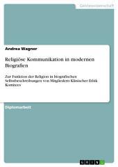 Religiöse Kommunikation in modernen Biografien: Zur Funktion der Religion in biografischen Selbstbeschreibungen von Mitgliedern Klinischer Ethik Komitees