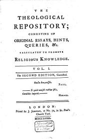The Theological Repository: Consisting of Original Essays, Hints, Queries, Etc. Calculated to Promote Religious Knowledge