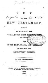 A Key to the New Testament: Giving an Account of the Several Books, Their Contents, Their Authors, and of the Times, Places, and Occasions on which They Were Respectively Written