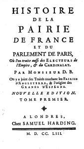Histoire de la pairie de France et du parlement de Paris, ou l'on traite aussi des electeurs de l'empire et du cardinalat, par Mr. D. B.: Volume 1
