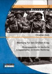 Werbung für den Großen Krieg: Bildpropaganda für deutsche Kriegsanleihen im Ersten Weltkrieg