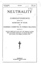 Neutrality: Correspondence Between the Secretary of State and Chairman, Committee of Foreign Relations, Relating to Certain Complaints Made that the American Government Has Shown Partiality to Certain Belligerents During the Present European War
