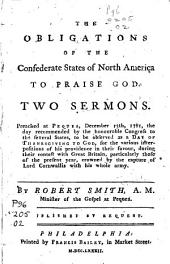 The Obligations of the Confederate States of North America to Praise God: Two Sermons. Preached at Pequea, December 13, 1781, the Day Recommended by the Honourable Congress to the Several States, to be Observed as a Day of Thanksgiving to God, for the Various Interpositions of His Providence in Their Favour, During Their Contest with Great Britain, Particularly Those of the Present Year, Crowned by the Capture of Lord Cornwallis with His Whole Army