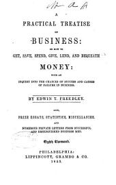 A Practical Treatise on Business: Or, How to Get, Save, Spend, Give, Lend, and Bequeath Money: with an Inquiry Into the Chances of Success and Causes of Failure in Business