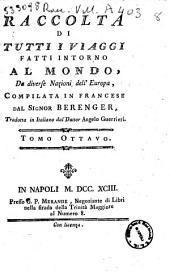 Raccolta di tutti i viaggi fatti intorno al mondo da diverse nazioni dell'Europa, compilata in francese dal signor Berenger, tradotta in italiano dal dottor Angelo Guerrieri Tomo.1.[-9.]: 8