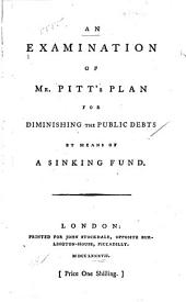 An Examination of Mr. Pitt's Plan for Diminishing the Public Debts by Means of a Sinking Fund