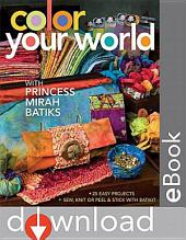 Color Your World with Princess Mirah Batiks: 25 Easy Project Sew, Knit or Peel & Stick with BatiKit