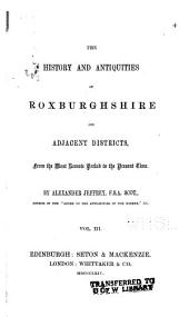 The History and Antiquities of Roxburghshire and Adjacent Districts, from the Most Remote Period to the Present Time: Volume 3