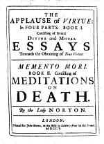The Applause of Virtue, in Four Parts. Book I. Consisting of Several Divine and Moral Essays Towards the Obtaining of True Virtue. Memento Mori. Book II. Consisting of Meditations on Death