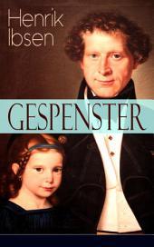 Gespenster: Selbstzerstörung einer Familie (Ein Familiendrama in drei Aktenmit Biografie des Autors)