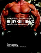Advanced Mental Toughness Training for Bodybuilders : Using Visualization to Push Yourself to the Limit