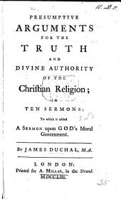 Presumptive Arguments for the truth and divine authority of the Christian Religion, in ten sermons: to which is added a sermon upon God's moral government