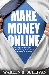 Make Money Online: The Quick Start Guide to Owning Your Own Online Business