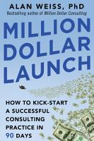 Million Dollar Launch  How to Kick start a Successful Consulting Practice in 90 Days PDF