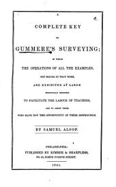 A Complete Key to Gummere's Surveying: In which the Operations of All the Examples, Not Solved in that Work, are Exhibited at Large Principally Designed to Facilitate the Labor of Teachers and to Assist Those who Have Not the Opportunity of Their Instruction