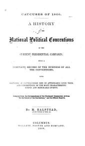Caucuses of 1860: A History of the National Political Conventions of the Current Presidential Campaign: Being a Complete Record of the Business of All the Conventions; with Sketches of Distinguished Men in Attendance Upon Them, and Descriptions of the Most Characteristic Scenes and Memorable Events