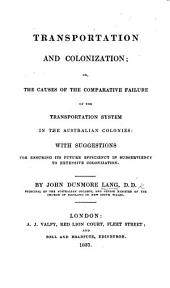 Transportation and Colonization: Or, The Causes of the Comparative Failure of the Transportation System in the Australian Colonies: with Suggestions for Ensuring Its Future Efficiency in Subserviency to Extensive Colonization