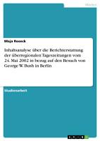 Inhaltsanalyse   ber die Berichterstattung der   berregionalen Tageszeitungen vom 24  Mai 2002 in bezug auf den Besuch von George W  Bush in Berlin PDF