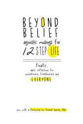 Beyond Belief: Agnostic Musings for 12 Step Life: finally, a daily reflection book for nonbelievers, freethinkers and everyone.