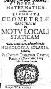 Opera mathematica: continentia elementa geometriae, discursum de motu locali staticam duas machinas, ad conficienda horologia solaria, habiles