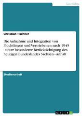 Die Aufnahme und Integration von Flüchtlingen und Vertriebenen nach 1945 - unter besonderer Berücksichtigung des heutigen Bundeslandes Sachsen - Anhalt