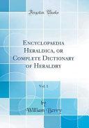 Encyclopaedia Heraldica  Or Complete Dictionary of Heraldry  Vol  1  Classic Reprint  PDF