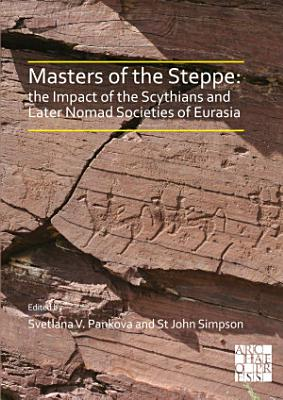 Masters of the Steppe  The Impact of the Scythians and Later Nomad Societies of Eurasia PDF