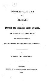 Observations on a Bill to Permit the General Sale of Beer by Retail in England: Most Respectfully Submitted to the Members of the House of Commons