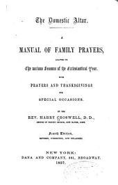 The Domestic Altar: A Manual of Family Prayers, Adapted to the Various Seasons of the Ecclesiastical Year. With Prayers and Thanksgivings for Special Occasions