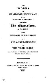 The works of mr. George Buchanan, in the Scottish language: containing The chamæleon, and An admonition to the true lords