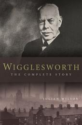 Wigglesworth: The Complete Story: A New Biography of the Apostle of Faith