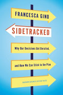 Sidetracked: Why Our Decisions Get Derailed, and How We Can Stick to the Plan by Francesca Gino