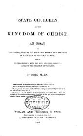 State churches and the kingdom of Christ: An essay on the establishment of ministers, forms and services of religion by secular power; and on its inconsistency with the free, humbling, spiritual nature of the Christian dispensation