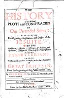 The history of the wicked plots and conspiracies of our pretended Saints  representing the beginning  constitution and designs of the Jesuite  with the conspiracies  etc  of some of the Presbyterians proved by a series of examples PDF