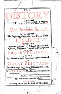 The history of the wicked plots and conspiracies of our pretended Saints: representing the beginning, constitution and designs of the Jesuite, with the conspiracies, etc. of some of the Presbyterians proved by a series of examples