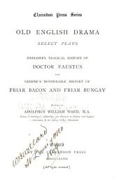 Old English Drama, Select Plays: Marlow's Tragical History of Doctor Faustus and Greene's Honourable History of Friar Bacon and Friar Bungay